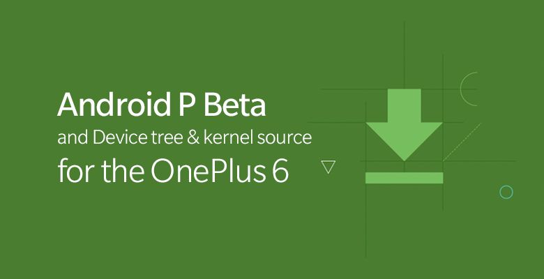 Android P Beta and Device tree & kernel source for OnePlus 6