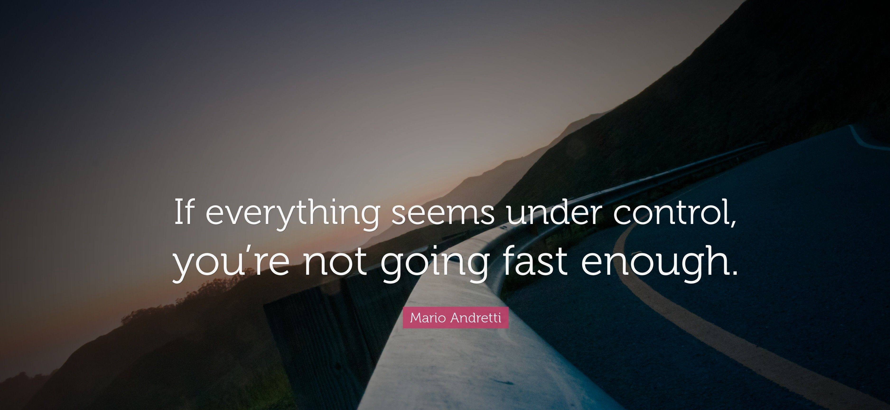 21296-Mario-Andretti-Quote-If-everything-seems-under-control-you-re-not~2.jpg